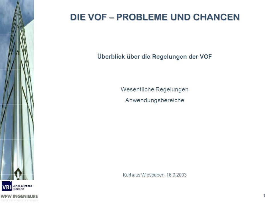 1 Landesverband Saarland Überblick über die Regelungen der VOF Wesentliche Regelungen Anwendungsbereiche Kurhaus Wiesbaden, 16.9.2003 DIE VOF – PROBLE