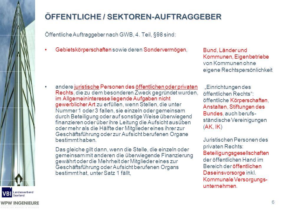 6 Landesverband Saarland ÖFFENTLICHE / SEKTOREN-AUFTRAGGEBER Öffentliche Auftraggeber nach GWB, 4. Teil, §98 sind: Gebietskörperschaften sowie deren S