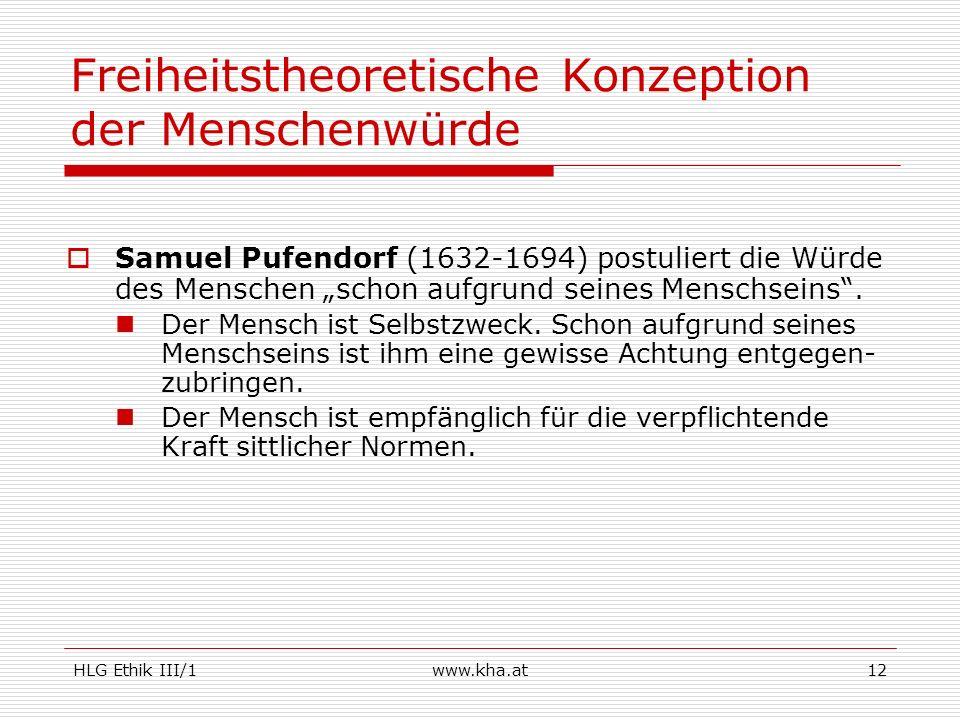 HLG Ethik III/1www.kha.at12 Freiheitstheoretische Konzeption der Menschenwürde Samuel Pufendorf (1632-1694) postuliert die Würde des Menschen schon au