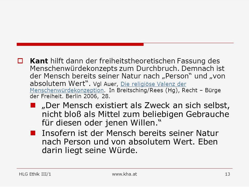 HLG Ethik III/1www.kha.at13 Kant hilft dann der freiheitstheoretischen Fassung des Menschenwürdekonzepts zum Durchbruch. Demnach ist der Mensch bereit