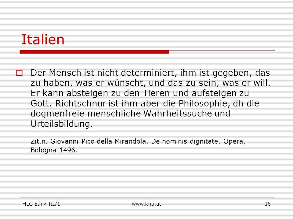 HLG Ethik III/1www.kha.at18 Italien Der Mensch ist nicht determiniert, ihm ist gegeben, das zu haben, was er wünscht, und das zu sein, was er will. Er