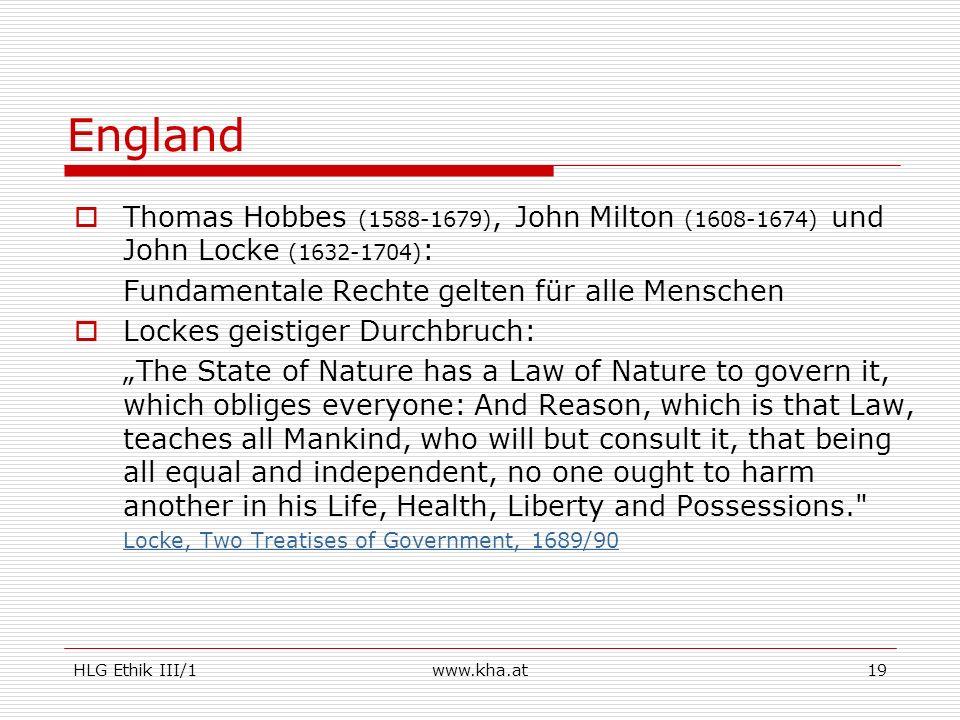 HLG Ethik III/1www.kha.at19 England Thomas Hobbes (1588-1679), John Milton (1608-1674) und John Locke (1632-1704) : Fundamentale Rechte gelten für all