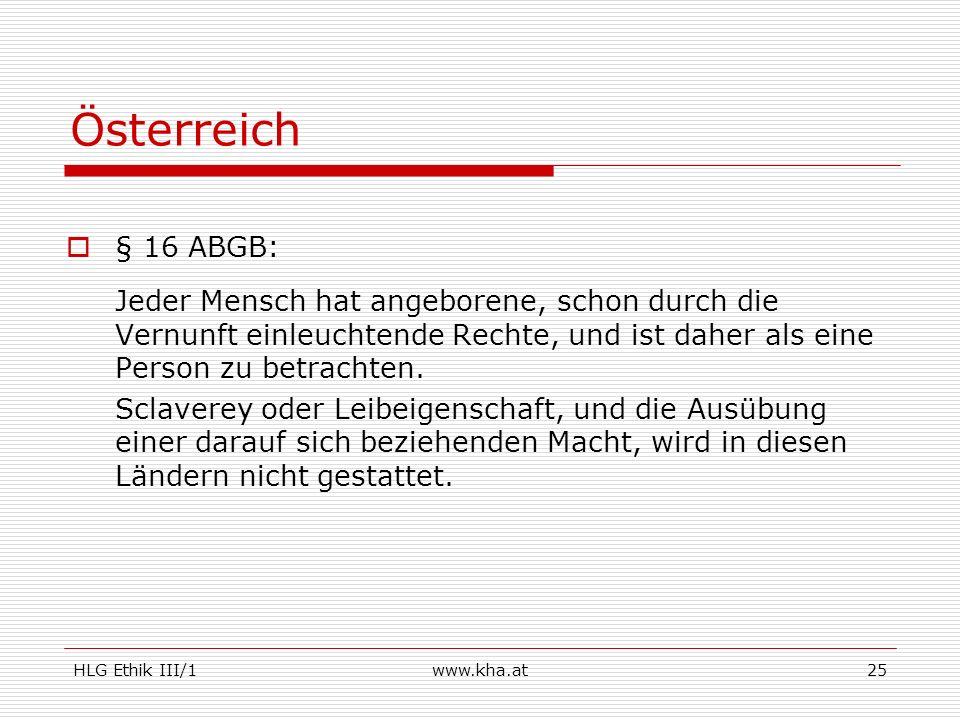 HLG Ethik III/1www.kha.at25 Österreich § 16 ABGB: Jeder Mensch hat angeborene, schon durch die Vernunft einleuchtende Rechte, und ist daher als eine P