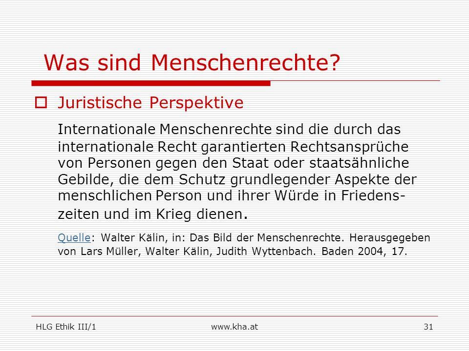 HLG Ethik III/1www.kha.at31 Was sind Menschenrechte? Juristische Perspektive Internationale Menschenrechte sind die durch das internationale Recht gar