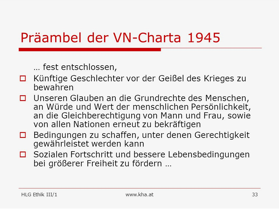 HLG Ethik III/1www.kha.at33 Präambel der VN-Charta 1945 … fest entschlossen, Künftige Geschlechter vor der Geißel des Krieges zu bewahren Unseren Glau