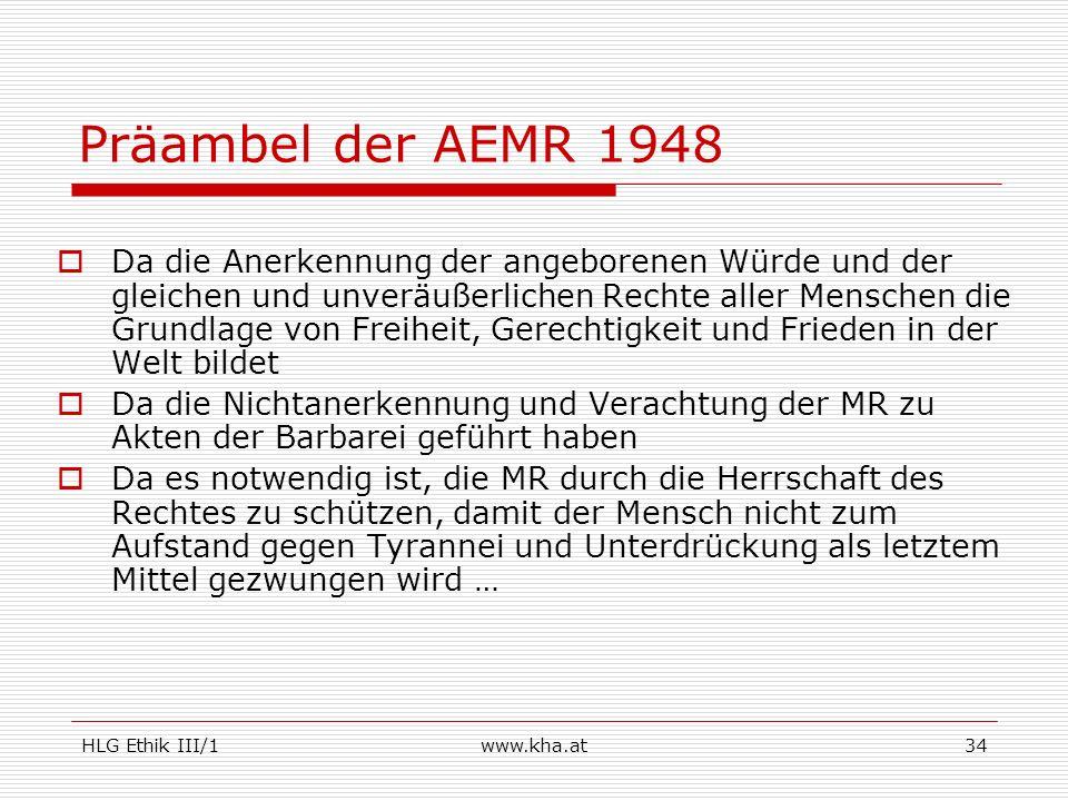 HLG Ethik III/1www.kha.at34 Präambel der AEMR 1948 Da die Anerkennung der angeborenen Würde und der gleichen und unveräußerlichen Rechte aller Mensche