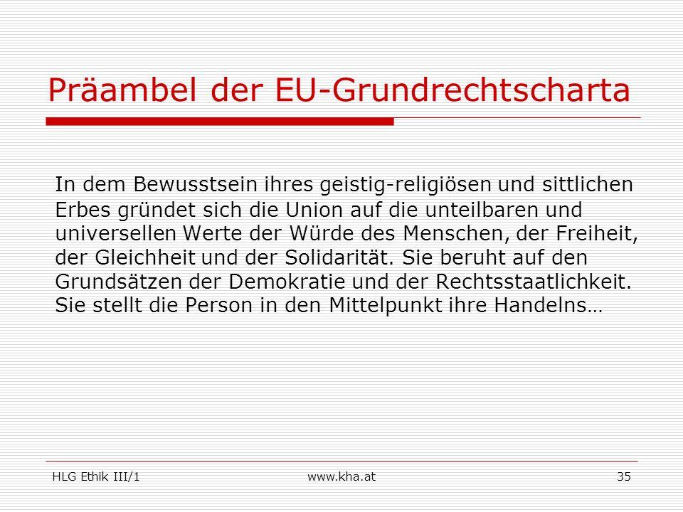 HLG Ethik III/1www.kha.at35 Präambel der EU-Grundrechtscharta In dem Bewusstsein ihres geistig-religiösen und sittlichen Erbes gründet sich die Union