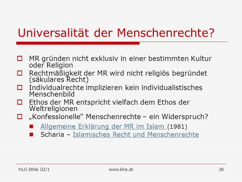 HLG Ethik III/1www.kha.at38 Universalität der Menschenrechte? MR gründen nicht exklusiv in einer bestimmten Kultur oder Religion Rechtmäßigkeit der MR