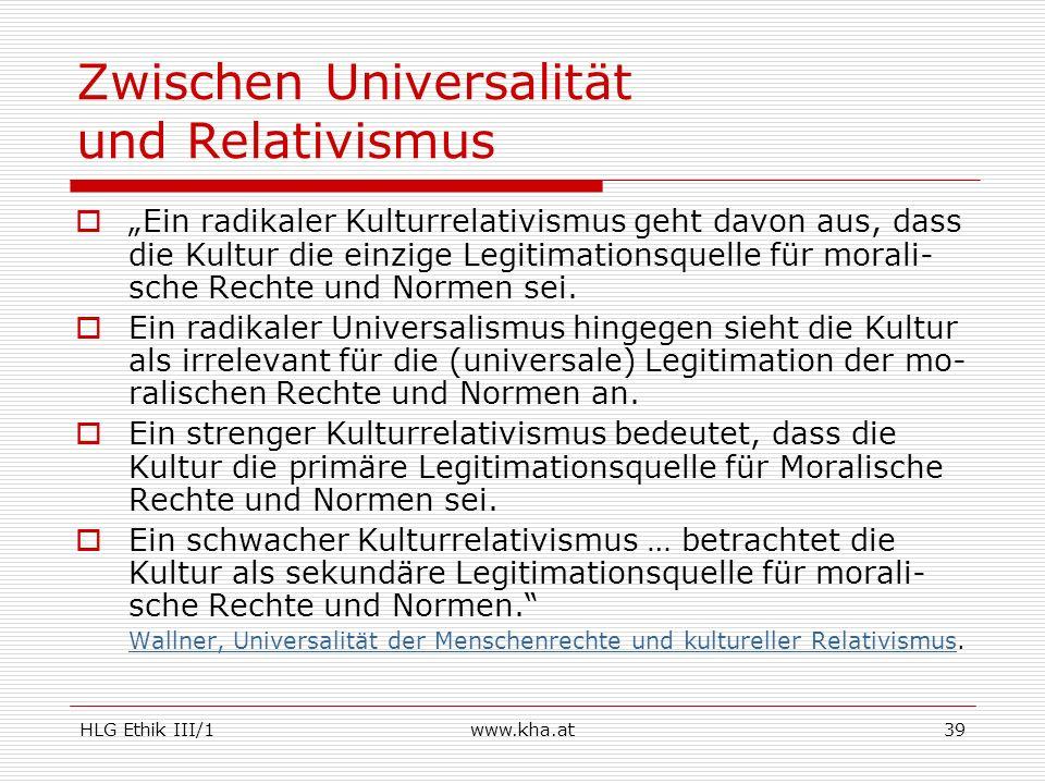 HLG Ethik III/1www.kha.at39 Zwischen Universalität und Relativismus Ein radikaler Kulturrelativismus geht davon aus, dass die Kultur die einzige Legit