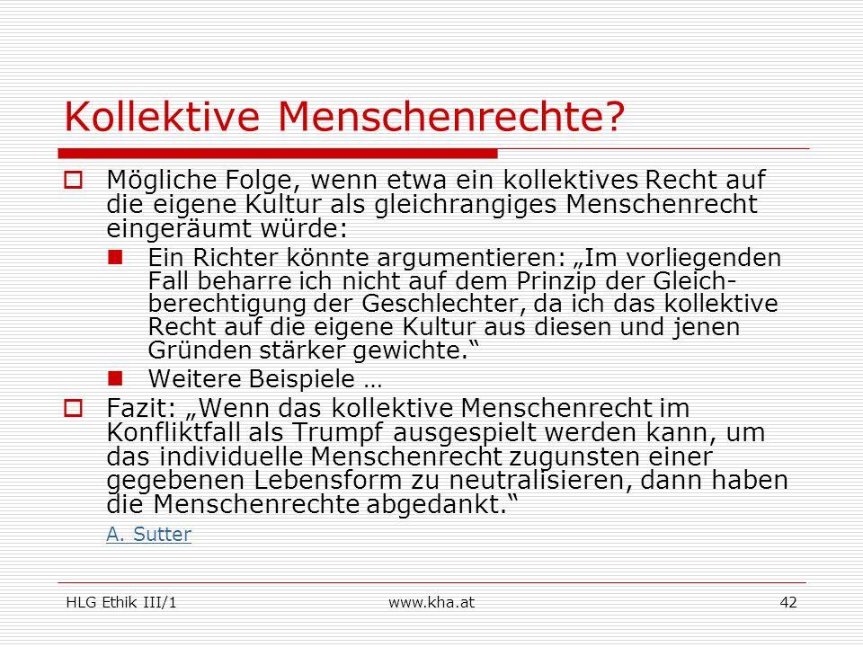 HLG Ethik III/1www.kha.at42 Kollektive Menschenrechte? Mögliche Folge, wenn etwa ein kollektives Recht auf die eigene Kultur als gleichrangiges Mensch