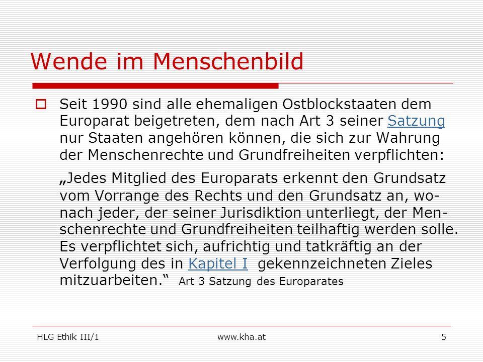 HLG Ethik III/1www.kha.at6 Damit ist auch formal der Wandel zu einem Menschen-bild vollzogen, das sich an den Menschenrechten, der EMRK und der Grundrechtscharta der EU orientiert.MenschenrechtenEMRKGrundrechtscharta der EU Der Wandel vollzieht sich von einem prinzipiell kollektivistisch zu einem prinzipiell individualistisch geprägten Menschenbild.