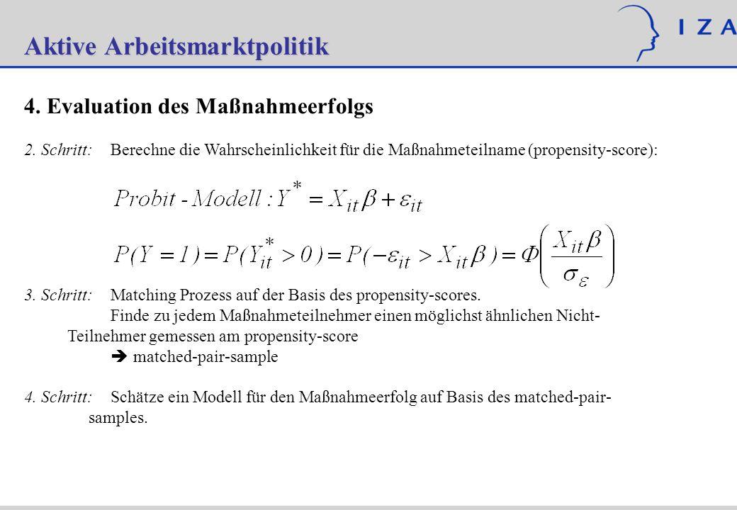 Aktive Arbeitsmarktpolitik 4. Evaluation des Maßnahmeerfolgs 2. Schritt:Berechne die Wahrscheinlichkeit für die Maßnahmeteilname (propensity-score): 3