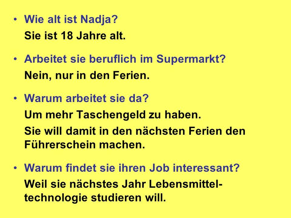 Wie alt ist Nadja? Sie ist 18 Jahre alt. Arbeitet sie beruflich im Supermarkt? Nein, nur in den Ferien. Warum arbeitet sie da? Um mehr Taschengeld zu
