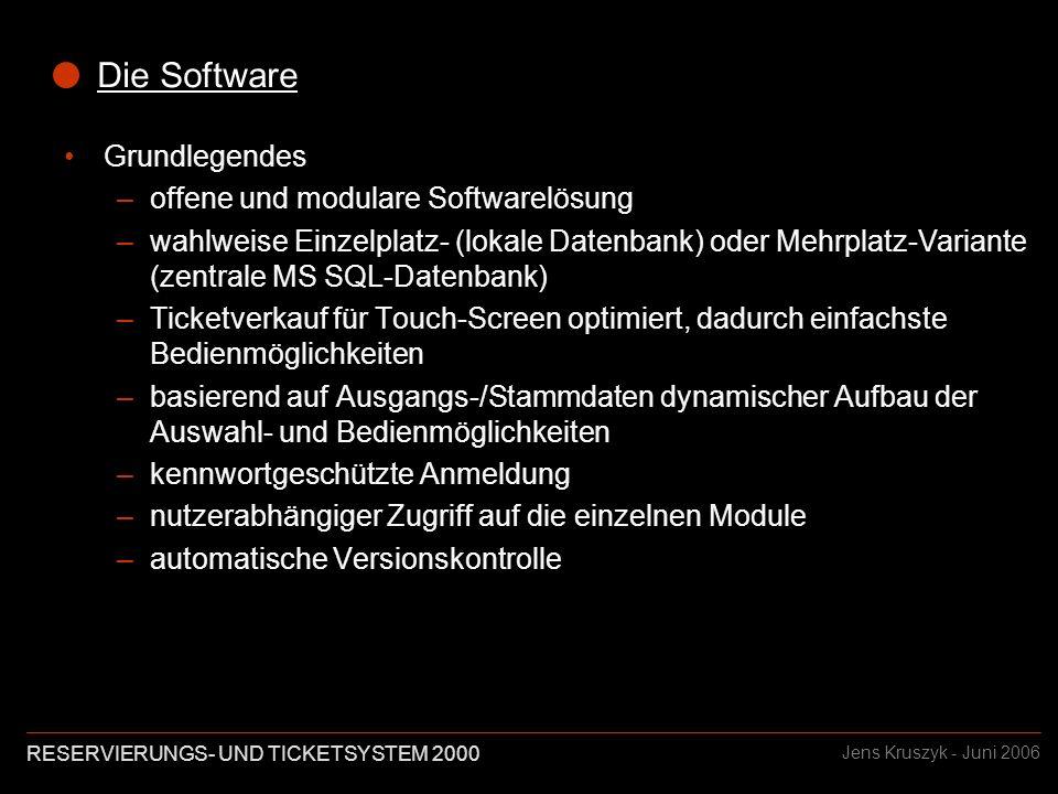 RESERVIERUNGS- UND TICKETSYSTEM 2000 Jens Kruszyk - Juni 2006 Die Software Grundlegendes –offene und modulare Softwarelösung –wahlweise Einzelplatz- (lokale Datenbank) oder Mehrplatz-Variante (zentrale MS SQL-Datenbank) –Ticketverkauf für Touch-Screen optimiert, dadurch einfachste Bedienmöglichkeiten –basierend auf Ausgangs-/Stammdaten dynamischer Aufbau der Auswahl- und Bedienmöglichkeiten –kennwortgeschützte Anmeldung –nutzerabhängiger Zugriff auf die einzelnen Module –automatische Versionskontrolle