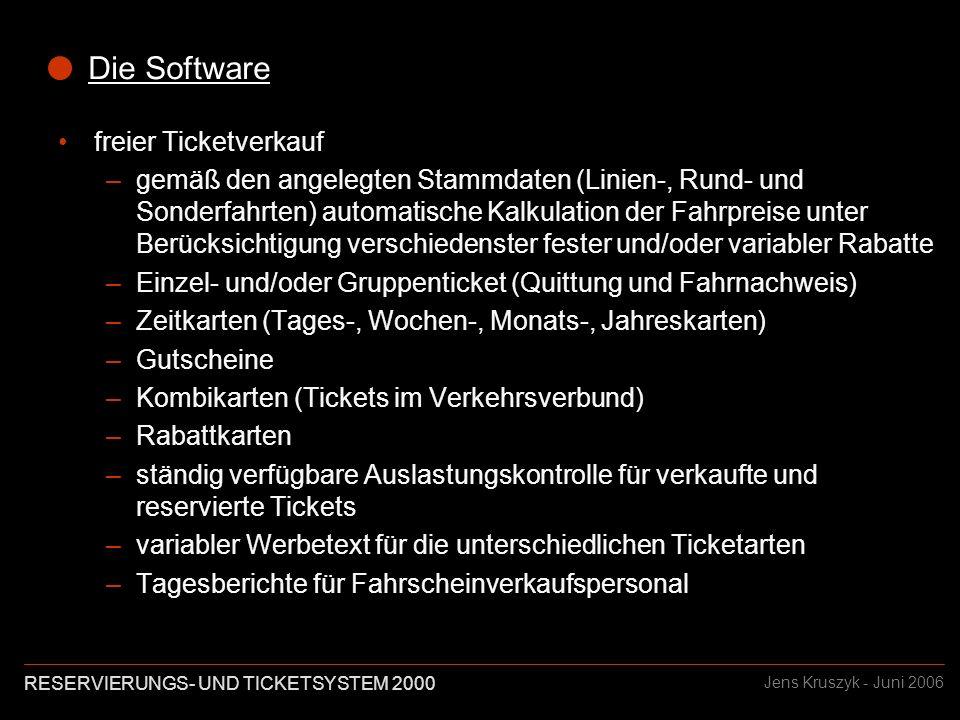 RESERVIERUNGS- UND TICKETSYSTEM 2000 Jens Kruszyk - Juni 2006 Die Software Ticketverkauf –individuell angepasste Bedienerführung gemäß Vorgabe Beispiel 1: Auswahl der Ausgangsdaten in einem Schritt Beispiel 2: Auswahl der Ausgangsdaten in mehreren Schritten Beispiel 1