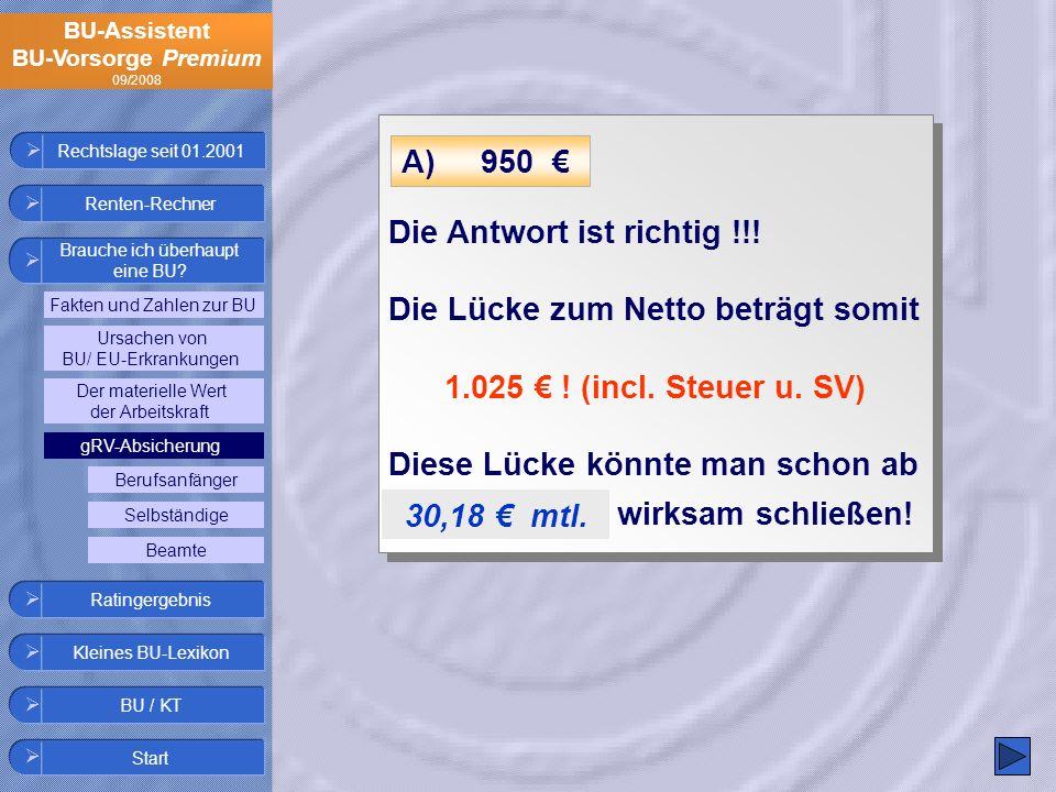BU-Assistent BU-Vorsorge Premium 09/2008 Die Antwort ist richtig !!! Die Lücke zum Netto beträgt somit 1.025 ! (incl. Steuer u. SV) Diese Lücke könnte