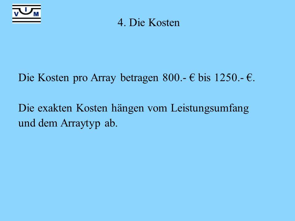 4. Die Kosten Die Kosten pro Array betragen 800.- bis 1250.-. Die exakten Kosten hängen vom Leistungsumfang und dem Arraytyp ab.