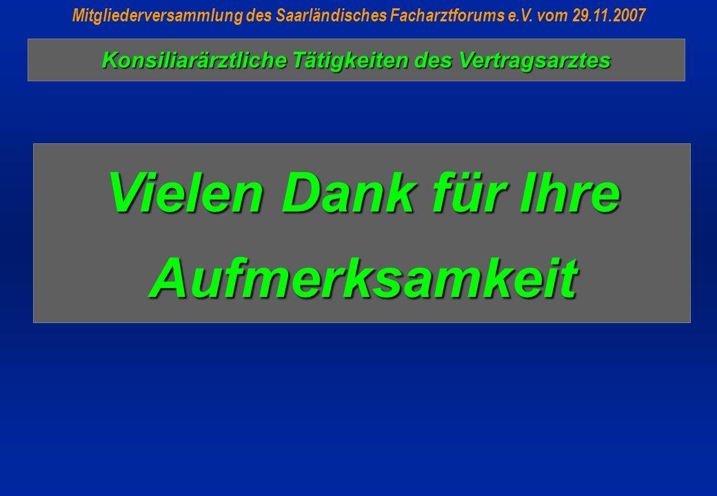 Vielen Dank für Ihre Aufmerksamkeit Mitgliederversammlung des Saarländisches Facharztforums e.V. vom 29.11.2007 Konsiliarärztliche Tätigkeiten des Ver