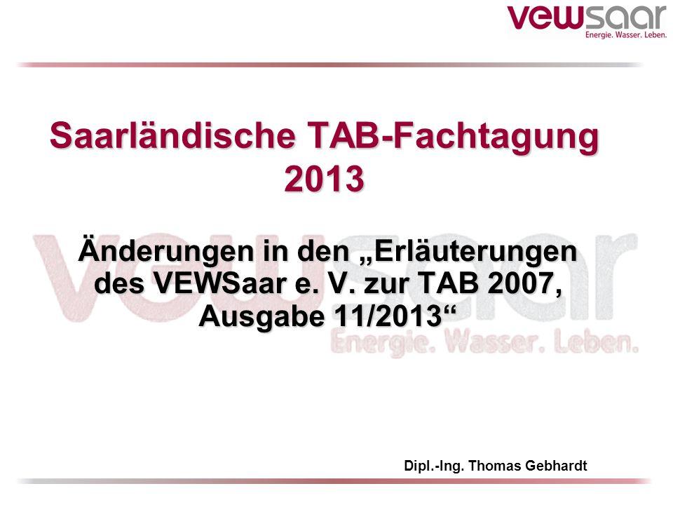Saarländische TAB-Fachtagung 2013 Änderungen in den Erläuterungen des VEWSaar e. V. zur TAB 2007, Ausgabe 11/2013 Dipl.-Ing. Thomas Gebhardt