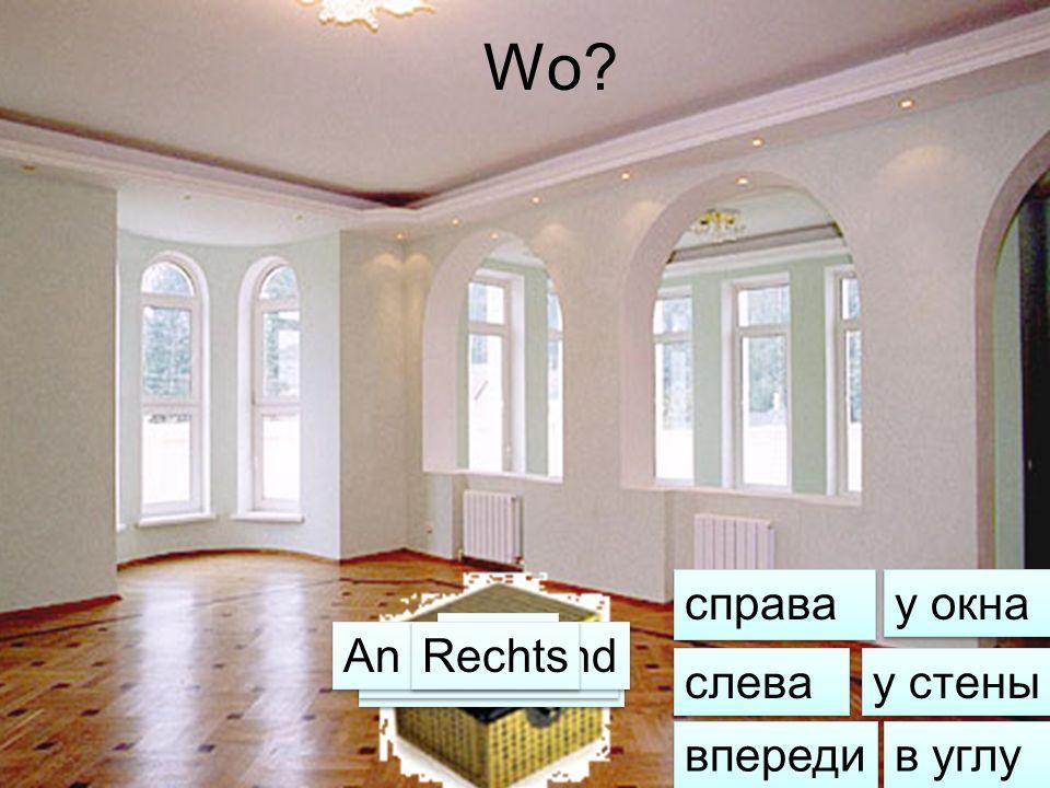 Wo? справа cлева впереди у окна в углу у стены Links Vorn Am Fenster In der Ecke An der Wand Rechts