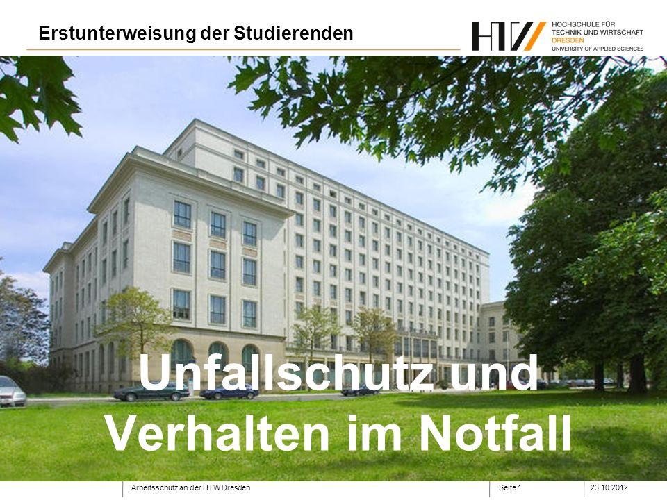Arbeitsschutz an der HTW Dresden23.10.2012Seite 1 Unfallschutz und Verhalten im Notfall Erstunterweisung der Studierenden