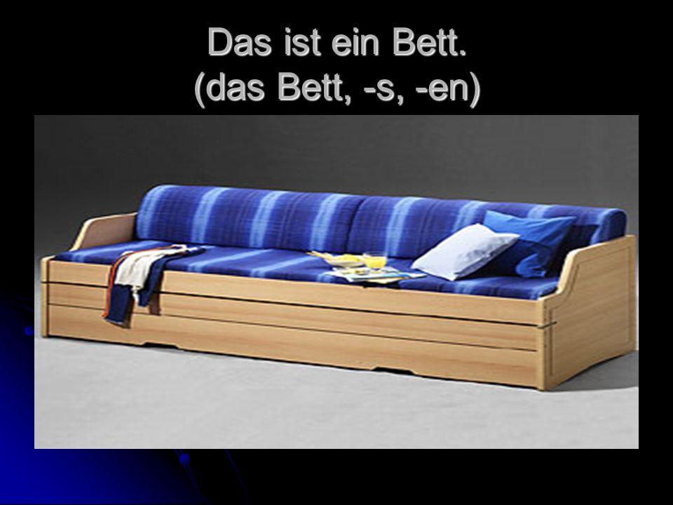 Das ist ein Bett. (das Bett, -s, -en)