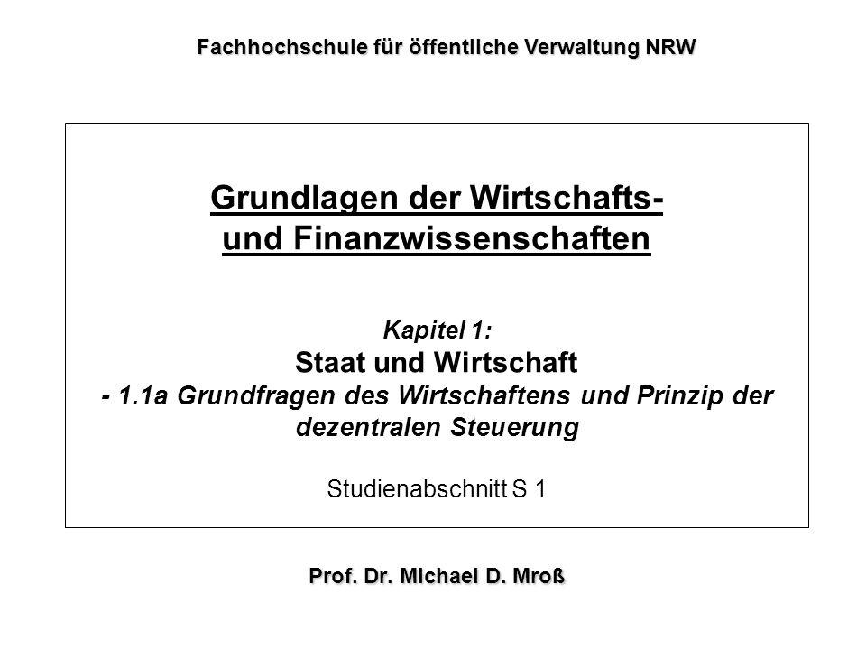 Grundlagen der Wirtschafts- und Finanzwissenschaften Kapitel 1: Staat und Wirtschaft - 1.1a Grundfragen des Wirtschaftens und Prinzip der dezentralen Steuerung Studienabschnitt S 1 Prof.