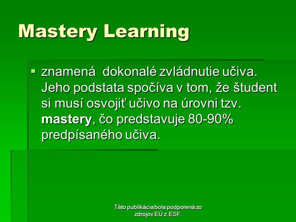 Táto publikácia bola podporená zo zdrojov EÚ z ESF. Mastery Learning znamená dokonalé zvládnutie učiva. Jeho podstata spočíva v tom, že študent si mus