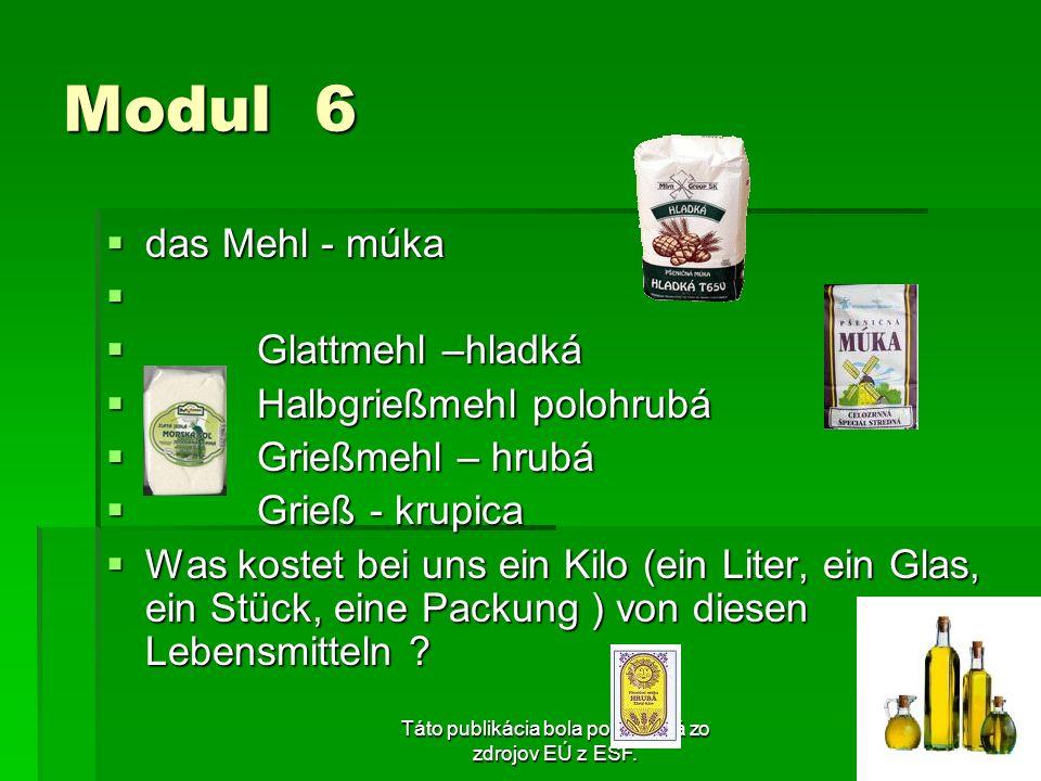 Táto publikácia bola podporená zo zdrojov EÚ z ESF. Modul 6 das Mehl - múka das Mehl - múka Glattmehl –hladká Glattmehl –hladká Halbgrießmehl polohrub