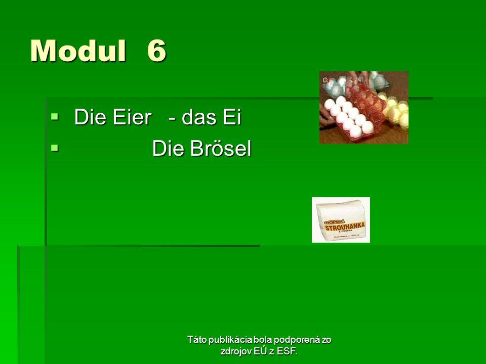 Táto publikácia bola podporená zo zdrojov EÚ z ESF. Modul 6 Die Eier - das Ei Die Eier - das Ei Die Brösel Die Brösel