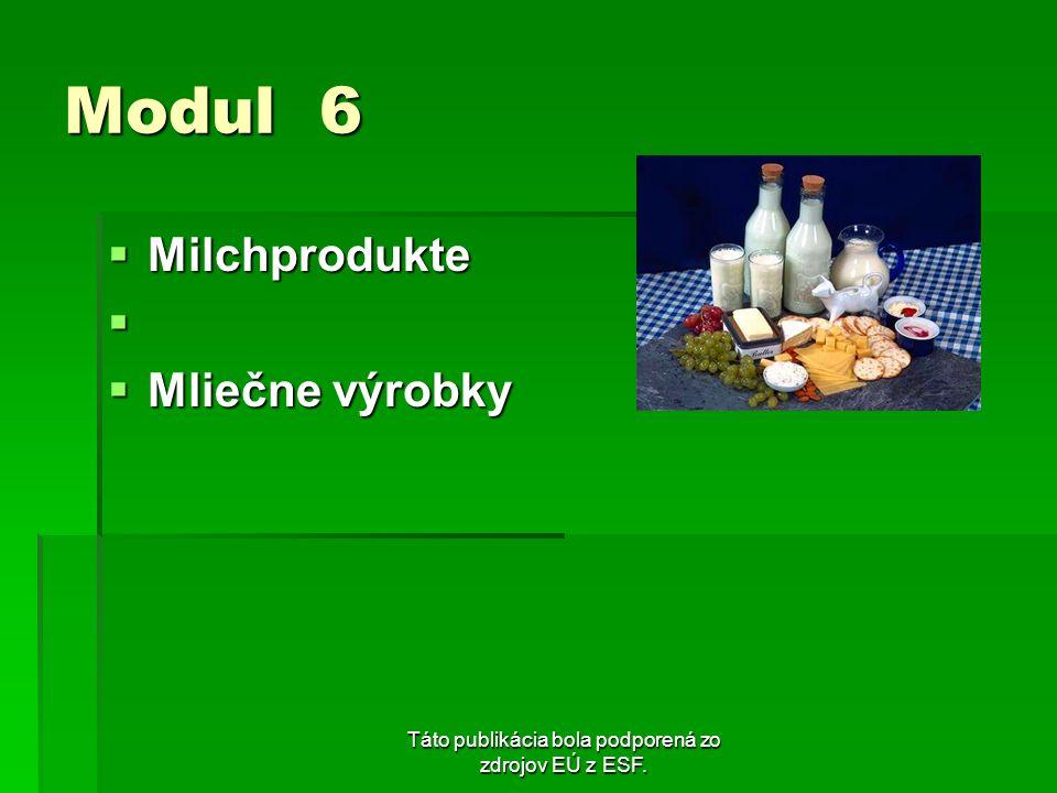 Táto publikácia bola podporená zo zdrojov EÚ z ESF. Modul 6 Milchprodukte Milchprodukte Mliečne výrobky Mliečne výrobky