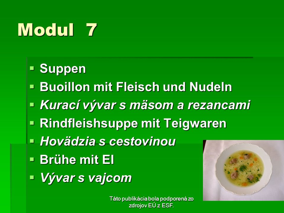 Táto publikácia bola podporená zo zdrojov EÚ z ESF. Modul 7 Suppen Suppen Buoillon mit Fleisch und Nudeln Buoillon mit Fleisch und Nudeln Kurací vývar