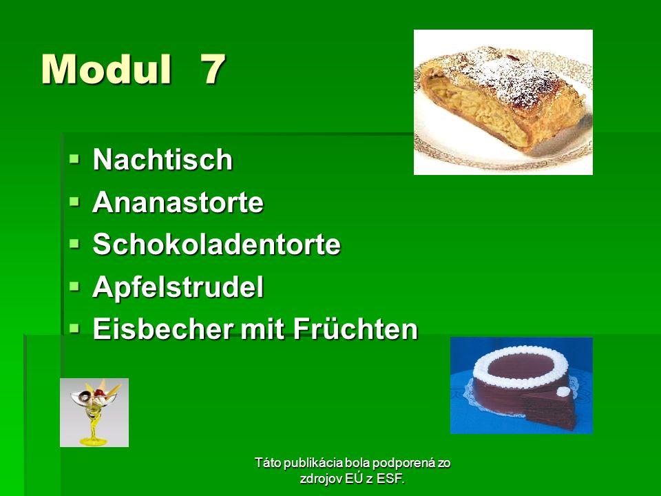 Táto publikácia bola podporená zo zdrojov EÚ z ESF. Modul 7 Nachtisch Nachtisch Ananastorte Ananastorte Schokoladentorte Schokoladentorte Apfelstrudel