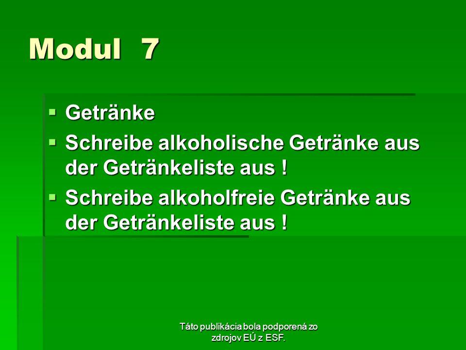 Táto publikácia bola podporená zo zdrojov EÚ z ESF. Modul 7 Getränke Getränke Schreibe alkoholische Getränke aus der Getränkeliste aus ! Schreibe alko