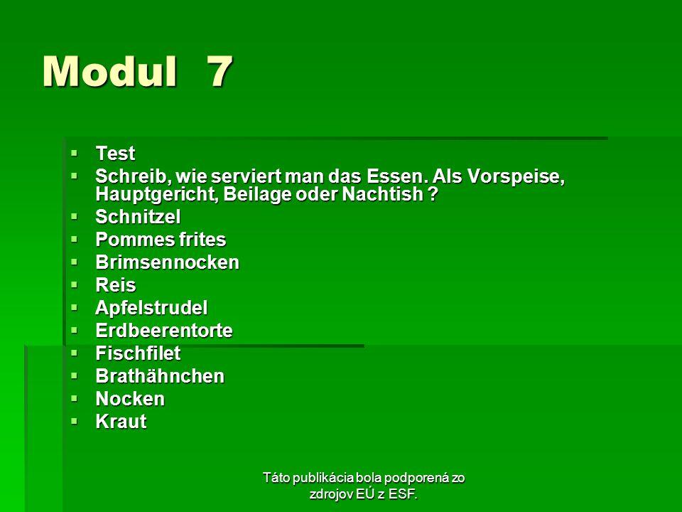 Táto publikácia bola podporená zo zdrojov EÚ z ESF. Modul 7 Test Test Schreib, wie serviert man das Essen. Als Vorspeise, Hauptgericht, Beilage oder N