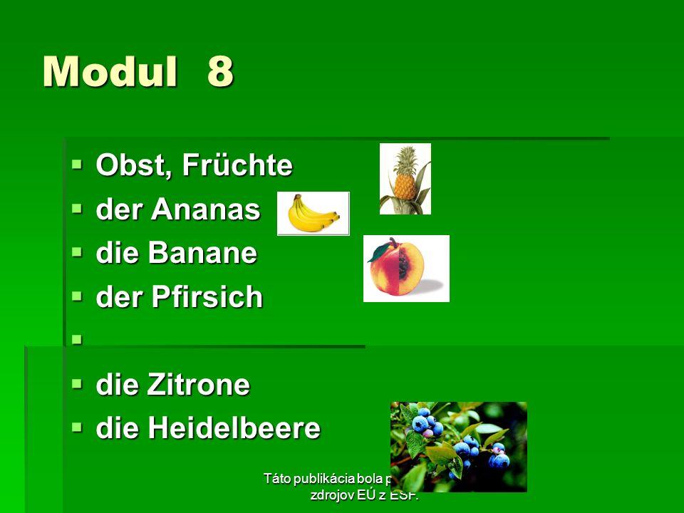 Táto publikácia bola podporená zo zdrojov EÚ z ESF. Modul 8 Obst, Früchte Obst, Früchte der Ananas der Ananas die Banane die Banane der Pfirsich der P