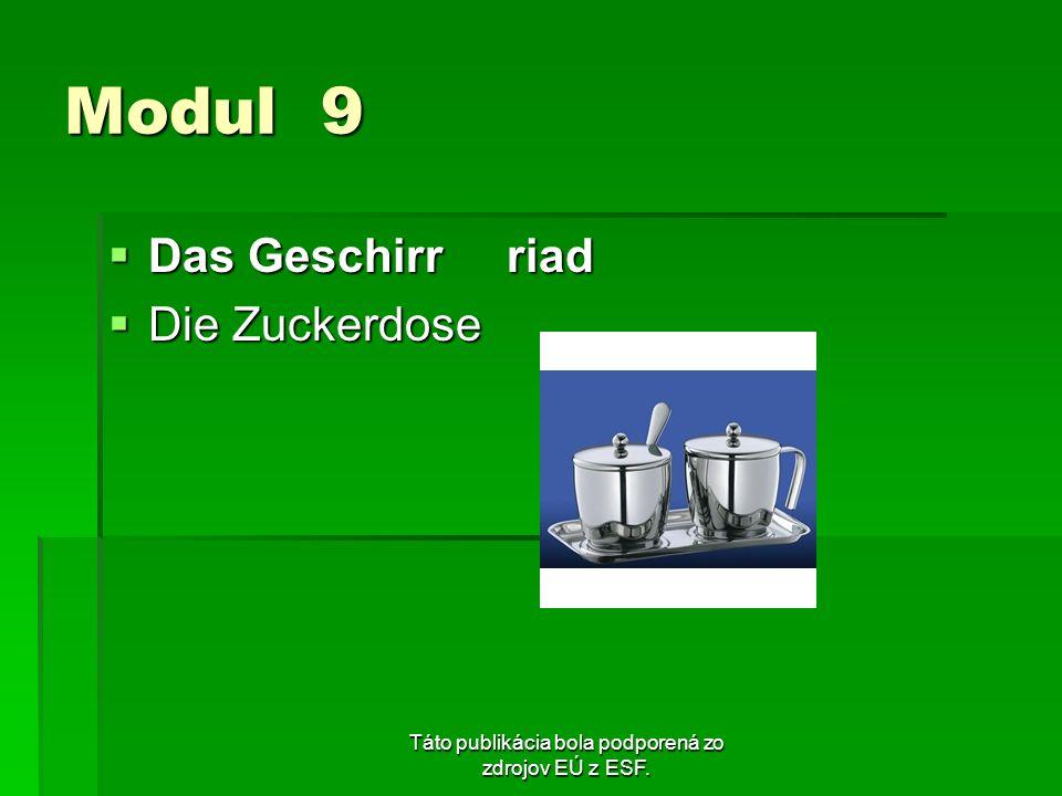 Táto publikácia bola podporená zo zdrojov EÚ z ESF. Modul 9 Das Geschirr riad Das Geschirr riad Die Zuckerdose Die Zuckerdose