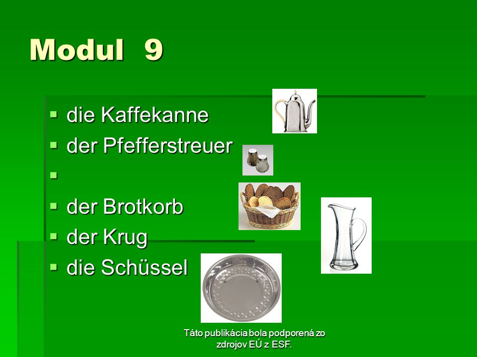 Táto publikácia bola podporená zo zdrojov EÚ z ESF. Modul 9 die Kaffekanne die Kaffekanne der Pfefferstreuer der Pfefferstreuer der Brotkorb der Brotk