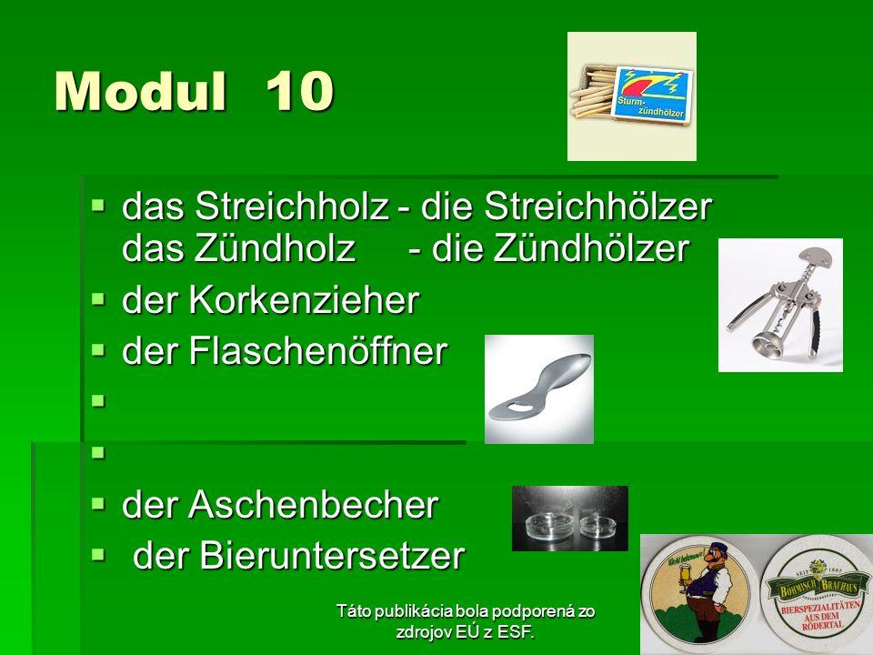 Táto publikácia bola podporená zo zdrojov EÚ z ESF. Modul 10 das Streichholz - die Streichhölzer das Zündholz - die Zündhölzer das Streichholz - die S
