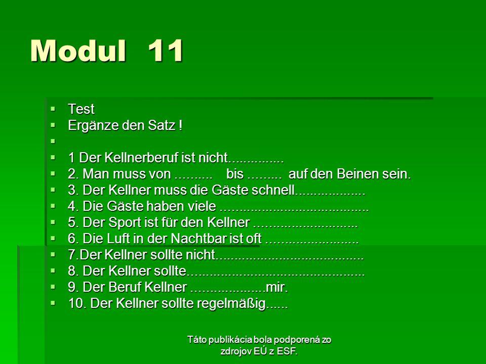Táto publikácia bola podporená zo zdrojov EÚ z ESF. Modul 11 Test Test Ergänze den Satz ! Ergänze den Satz ! 1 Der Kellnerberuf ist nicht.............