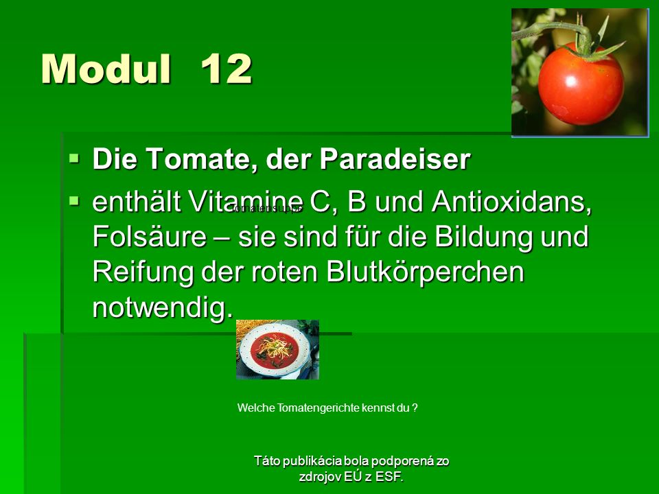 Táto publikácia bola podporená zo zdrojov EÚ z ESF. Modul 12 Die Tomate, der Paradeiser Die Tomate, der Paradeiser enthält Vitamine C, B und Antioxida