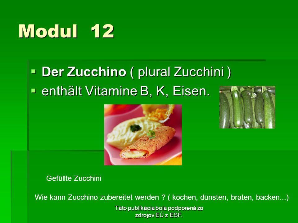 Táto publikácia bola podporená zo zdrojov EÚ z ESF. Modul 12 Der Zucchino ( plural Zucchini ) Der Zucchino ( plural Zucchini ) enthält Vitamine B, K,