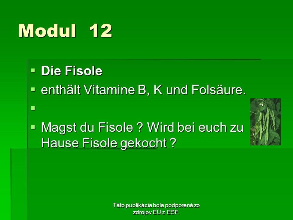 Táto publikácia bola podporená zo zdrojov EÚ z ESF. Modul 12 Die Fisole Die Fisole enthält Vitamine B, K und Folsäure. enthält Vitamine B, K und Folsä