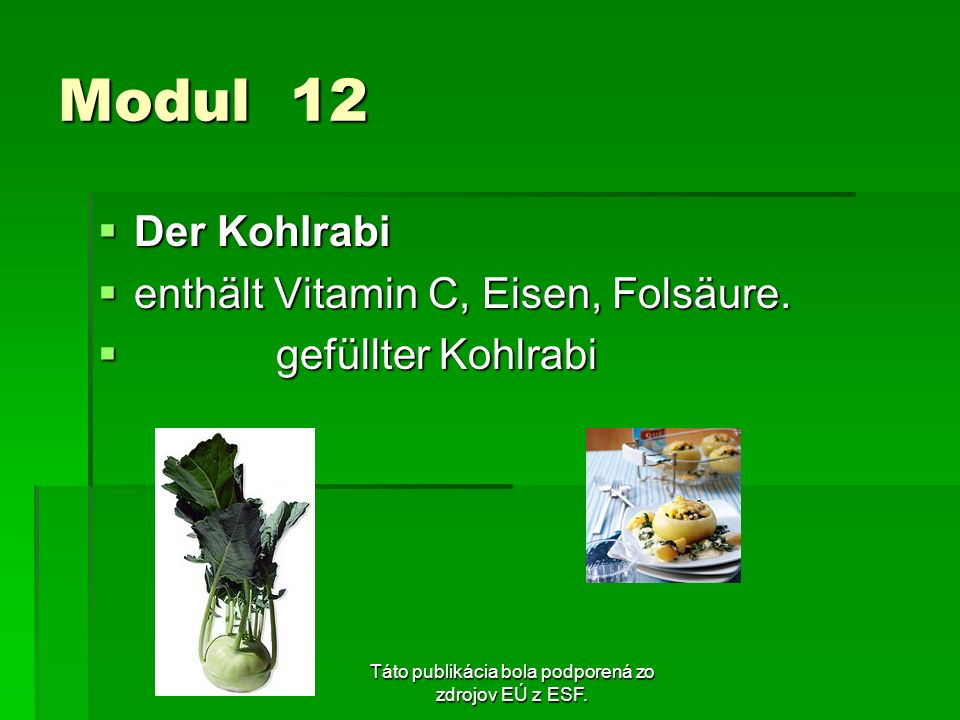 Táto publikácia bola podporená zo zdrojov EÚ z ESF. Modul 12 Der Kohlrabi Der Kohlrabi enthält Vitamin C, Eisen, Folsäure. enthält Vitamin C, Eisen, F