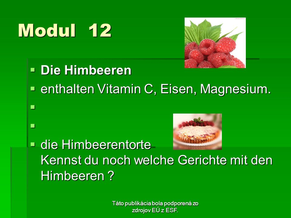 Táto publikácia bola podporená zo zdrojov EÚ z ESF. Modul 12 Die Himbeeren Die Himbeeren enthalten Vitamin C, Eisen, Magnesium. enthalten Vitamin C, E