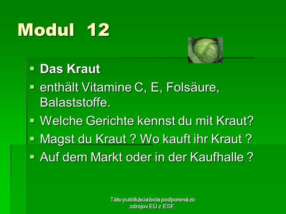 Táto publikácia bola podporená zo zdrojov EÚ z ESF. Modul 12 Das Kraut Das Kraut enthält Vitamine C, E, Folsäure, Balaststoffe. enthält Vitamine C, E,