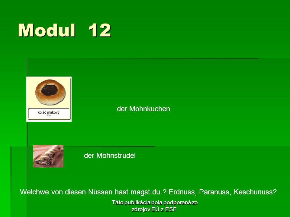 Táto publikácia bola podporená zo zdrojov EÚ z ESF. Modul 12 der Mohnkuchen der Mohnstrudel Welchwe von diesen Nüssen hast magst du ? Erdnuss, Paranus