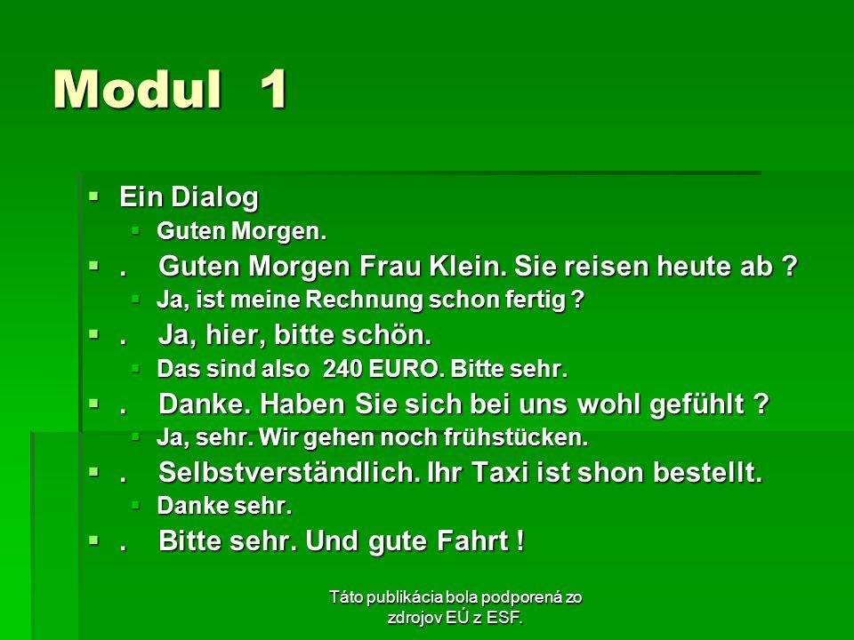 Táto publikácia bola podporená zo zdrojov EÚ z ESF. Modul 1 Ein Dialog Ein Dialog Guten Morgen. Guten Morgen.. Guten Morgen Frau Klein. Sie reisen heu