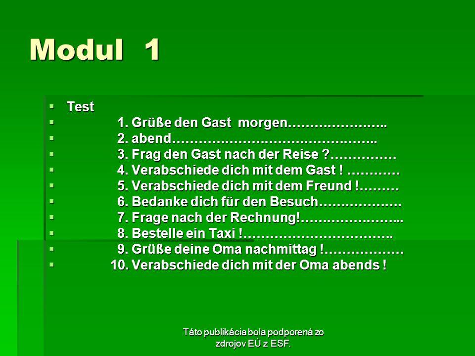 Táto publikácia bola podporená zo zdrojov EÚ z ESF. Modul 1 Test Test 1. Grüße den Gast morgen………………….. 1. Grüße den Gast morgen………………….. 2. abend…………