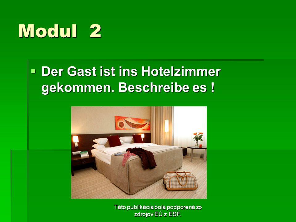 Táto publikácia bola podporená zo zdrojov EÚ z ESF. Modul 2 Der Gast ist ins Hotelzimmer gekommen. Beschreibe es ! Der Gast ist ins Hotelzimmer gekomm